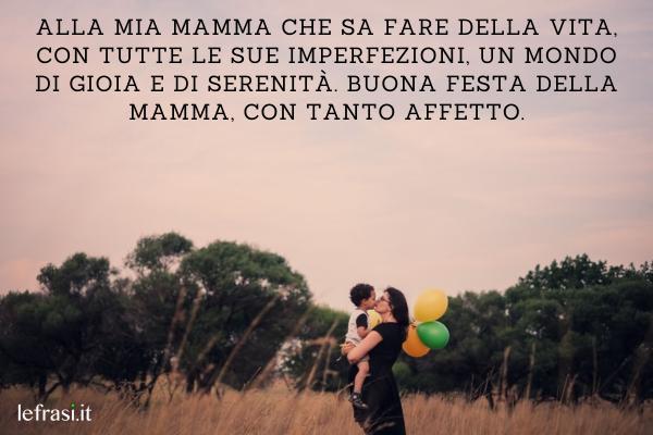 Frasi per la Festa della Mamma - Alla mia mamma che sa fare della vita, con tutte le sue imperfezioni, un mondo di gioia e di serenità. Buona festa della mamma, con tanto affetto.