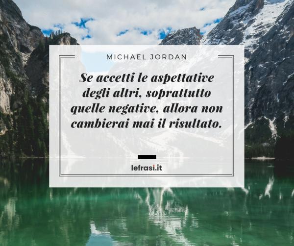Frasi di Michael Jordan - Se accetti le aspettative degli altri, soprattutto quelle negative, allora non cambierai mai il risultato.