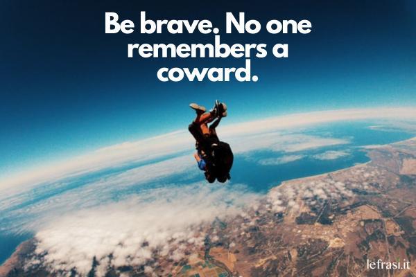 Frasi motivazionali in inglese - Be brave. No one remembers a coward. (Sii coraggioso nessuno ricorda un codardo.