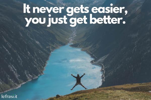 Frasi motivazionali in inglese - It never gets easier, you just get better. (Non diventa mai più facile, si migliora e basta.)