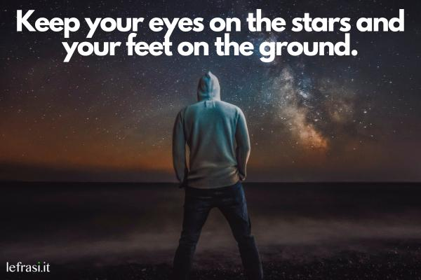 Frasi motivazionali in inglese - Keep your eyes on the stars and your feet on the ground. (Tieni gli occhi sulle stelle e i piedi per terra.)