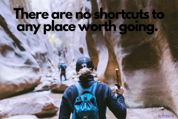 Frasi motivazionali in inglese - There are no shortcuts to any place worth going. (Non ci sono scorciatoie per quei posti a cui vale la pena andare.)