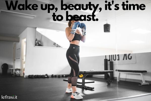 Frasi motivazionali in inglese - Wake up, beauty, it's time to beast. (Svegliati bella, è ora di essere una bestia.)