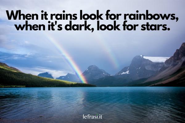 Frasi motivazionali in inglese - When it rains look for rainbows, when it's dark, look for stars. (Quando piove cerca arcobaleni e quando è buio cerca le stelle.)