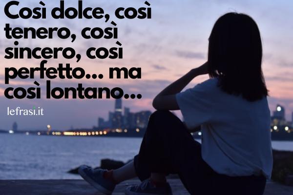 Frasi d'amore a distanza - Così dolce, così tenero, così sincero, così perfetto... ma così lontano...