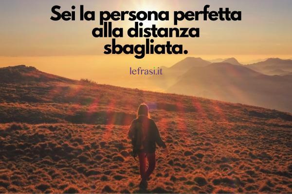 Frasi d'amore a distanza - Sei la persona perfetta alla distanza sbagliata.